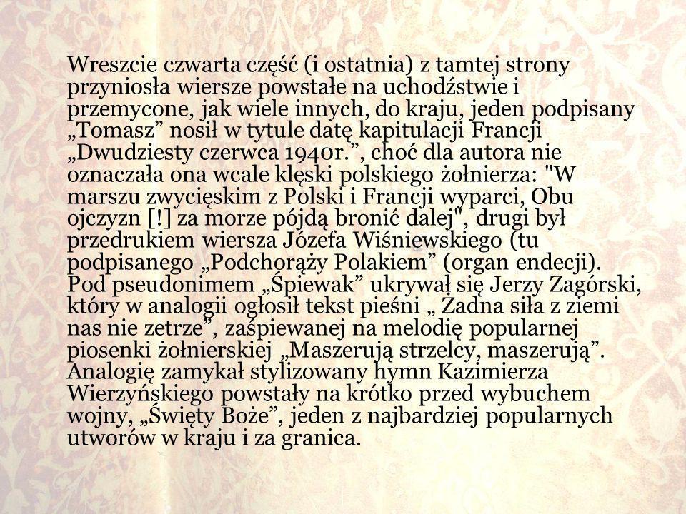 """Wreszcie czwarta część (i ostatnia) z tamtej strony przyniosła wiersze powstałe na uchodźstwie i przemycone, jak wiele innych, do kraju, jeden podpisany """"Tomasz nosił w tytule datę kapitulacji Francji """"Dwudziesty czerwca 1940r. , choć dla autora nie oznaczała ona wcale klęski polskiego żołnierza: W marszu zwycięskim z Polski i Francji wyparci, Obu ojczyzn [!] za morze pójdą bronić dalej , drugi był przedrukiem wiersza Józefa Wiśniewskiego (tu podpisanego """"Podchorąży Polakiem (organ endecji)."""